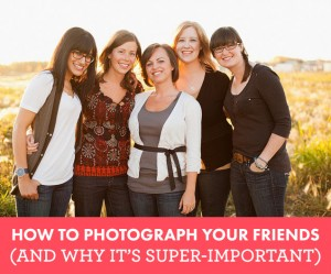 How To Photograph Your Friends (And Why It's Super Important)
