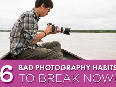 6 Bad Photography Habits To Break
