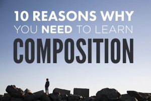 10 Reasons Why You NEED to Learn Composition
