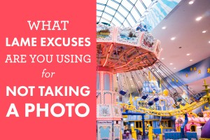 What Lame Excuses Are You Using For Not Taking A Photo?