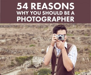 54 Reasons Why YOU Should Be A Photographer (+How to Get Into It)