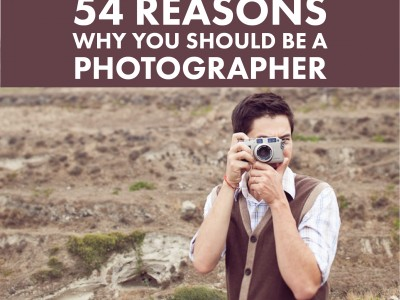54 Reasons Why YOU Should Be A Photographer