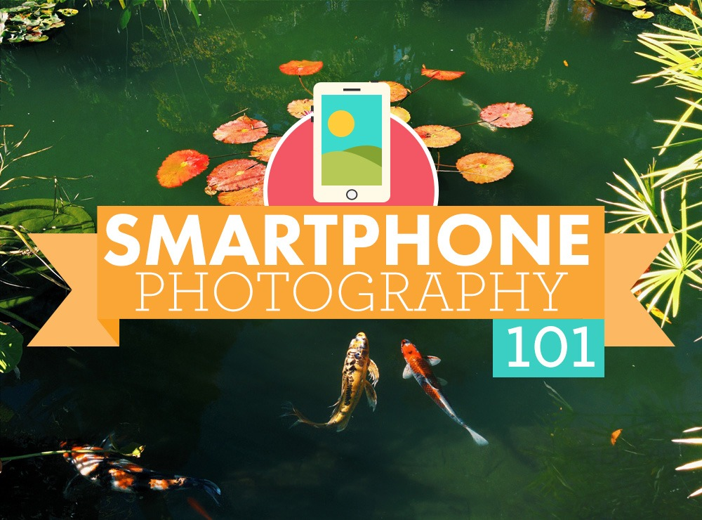 Smartphone Photography 101 The Ultimate Guide To